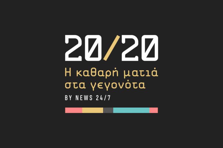 20/20: Το νέο brand του NEWS 24/7 με αποκλειστικές έρευνες και αναλύσεις